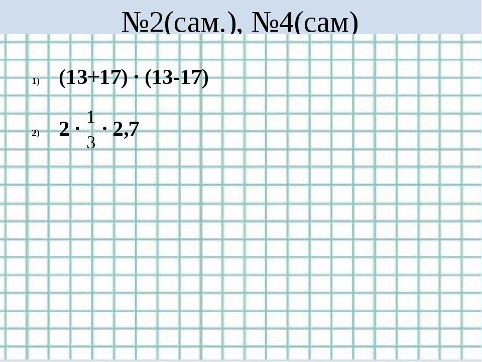 №2(сам.), №4(сам) (13+17) ∙ (13-17) 2 ∙ ∙ 2,7