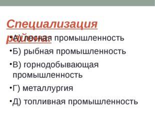 Специализация района: А) лесная промышленность Б) рыбная промышленность В) го
