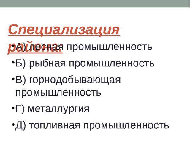 Специализация района: А) лесная промышленность Б) рыбная промышленность В) го...