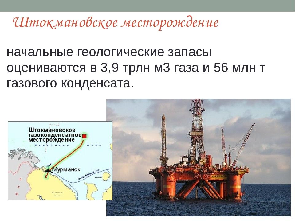 Штокмановское месторождение начальные геологические запасы оцениваются в3,9...