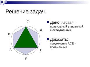 Решение задач. Дано: АВСДЕF – правильный вписанный шестиугольник. Доказать: т