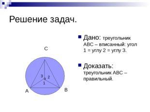 Решение задач. Дано: треугольник АВС – вписанный: угол 1 = углу 2 = углу 3. Д