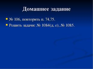 Домашнее задание № 106, повторить п. 74,75. Решить задачи: № 1084(д, е), № 10