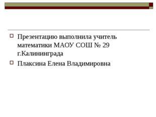 Презентацию выполнила учитель математики МАОУ СОШ № 29 г.Калининграда Плаксин