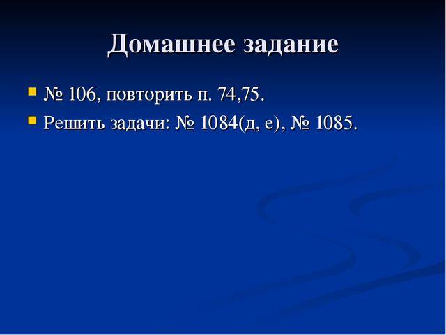 Домашнее задание № 106, повторить п. 74,75. Решить задачи: № 1084(д, е), № 10...