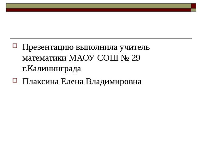 Презентацию выполнила учитель математики МАОУ СОШ № 29 г.Калининграда Плаксин...
