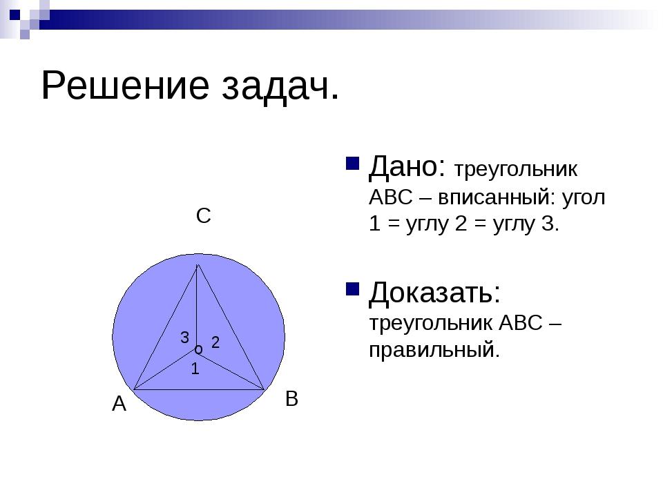 Решение задач. Дано: треугольник АВС – вписанный: угол 1 = углу 2 = углу 3. Д...