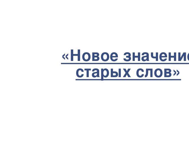 «Новое значение старых слов»