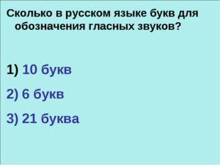 Сколько в русском языке букв для обозначения гласных звуков? 1) 10 букв 2) 6