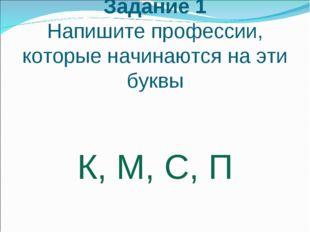 Задание 1 Напишите профессии, которые начинаются на эти буквы К, М, С, П