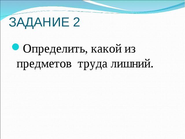 ЗАДАНИЕ 2 Определить, какой из предметов труда лишний.