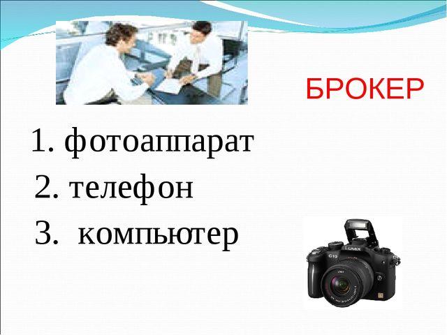 БРОКЕР 1. фотоаппарат 2. телефон 3. компьютер