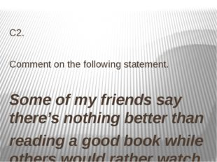 С2.  Comment on the following statement.  Some of my friends say there's no