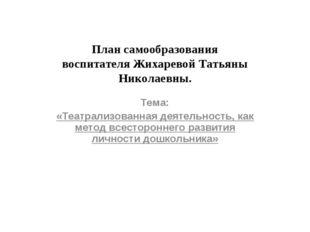 План самообразования воспитателя Жихаревой Татьяны Николаевны. Тема: «Театрал