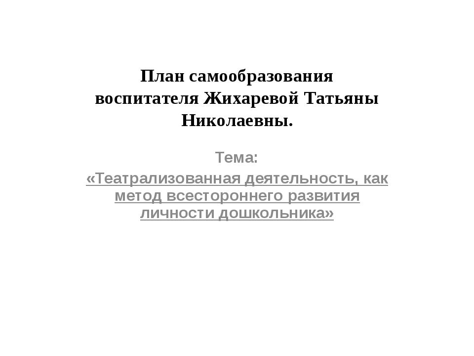План самообразования воспитателя Жихаревой Татьяны Николаевны. Тема: «Театрал...