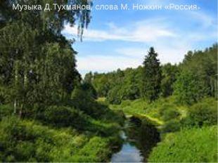 Музыка Д.Тухманов, слова М. Ножкин «Россия»