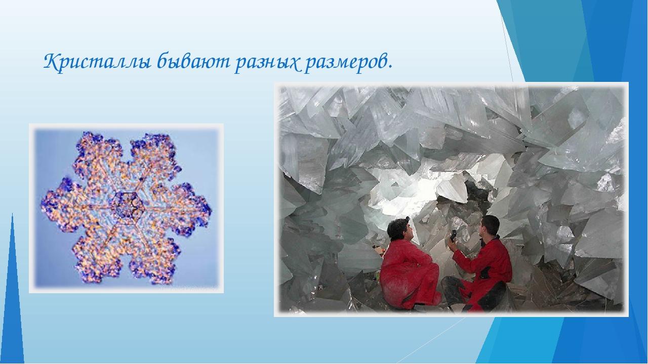 Кристаллы бывают разных размеров.