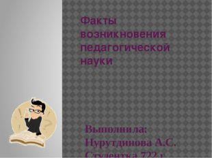 Факты возникновения педагогической науки Выполнила: Нурутдинова А.С. Студентк