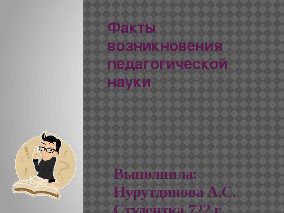 Факты возникновения педагогической науки Выполнила: Нурутдинова А.С. Студентк...