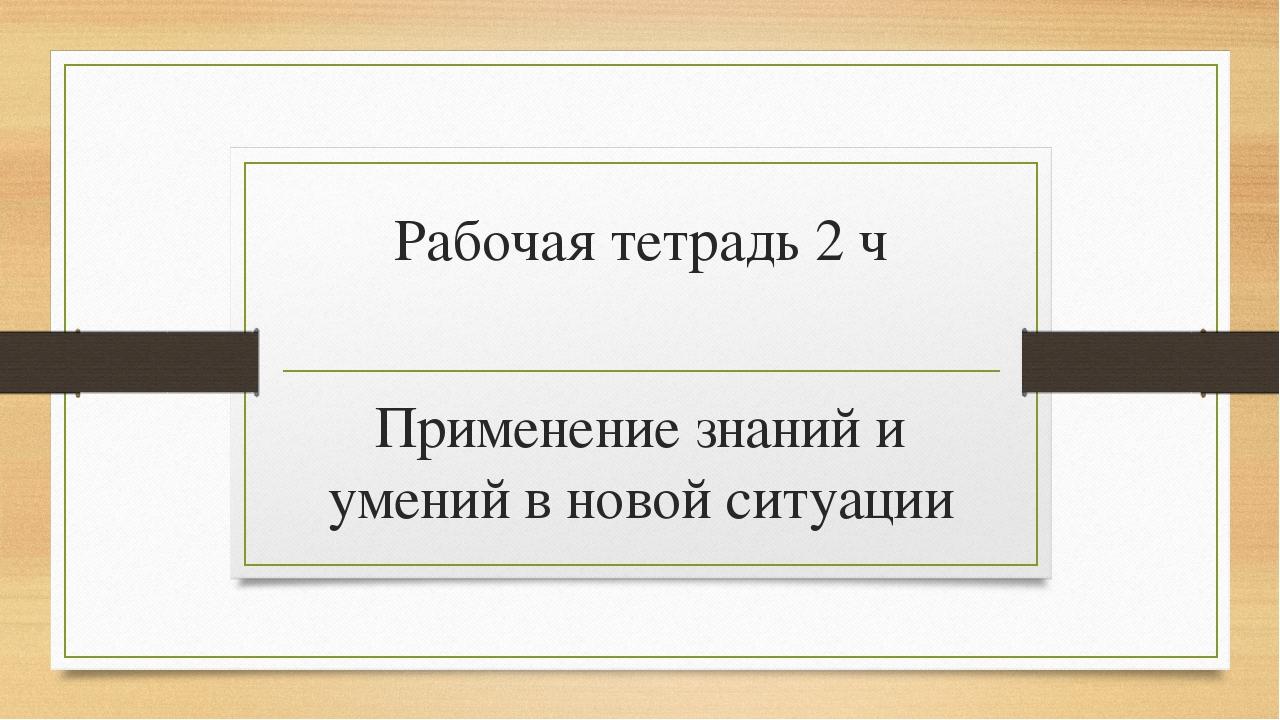 Рабочая тетрадь 2 ч Применение знаний и умений в новой ситуации