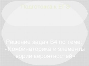 Подготовка к ЕГЭ Решение задач В4 по теме: «Комбинаторика и элементы теории в
