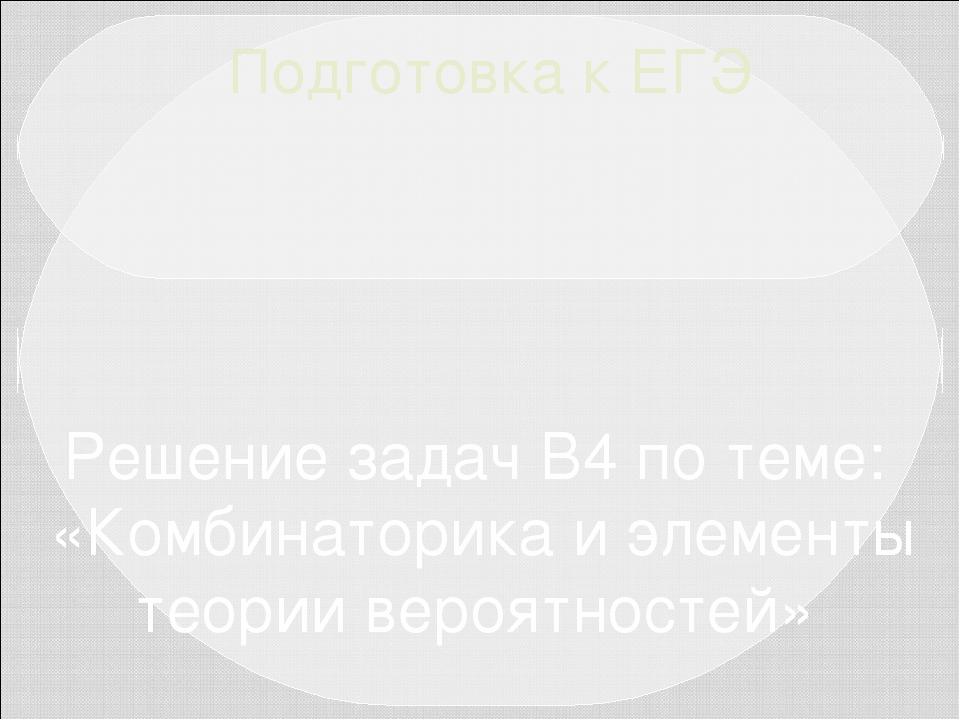 Подготовка к ЕГЭ Решение задач В4 по теме: «Комбинаторика и элементы теории в...