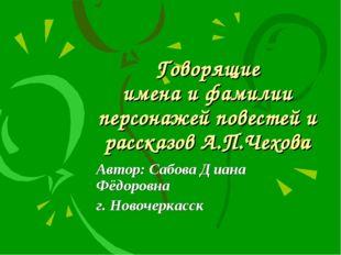 Говорящие имена и фамилии персонажей повестей и рассказов А.П.Чехова Автор: С
