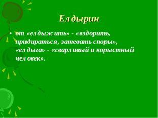 Елдырин от «елдыжить» - «вздорить, придираться, затевать споры», «елдыга» - «
