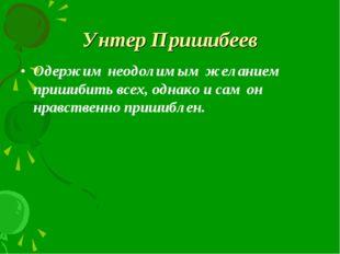 Унтер Пришибеев Одержим неодолимым желанием пришибить всех, однако и сам он н