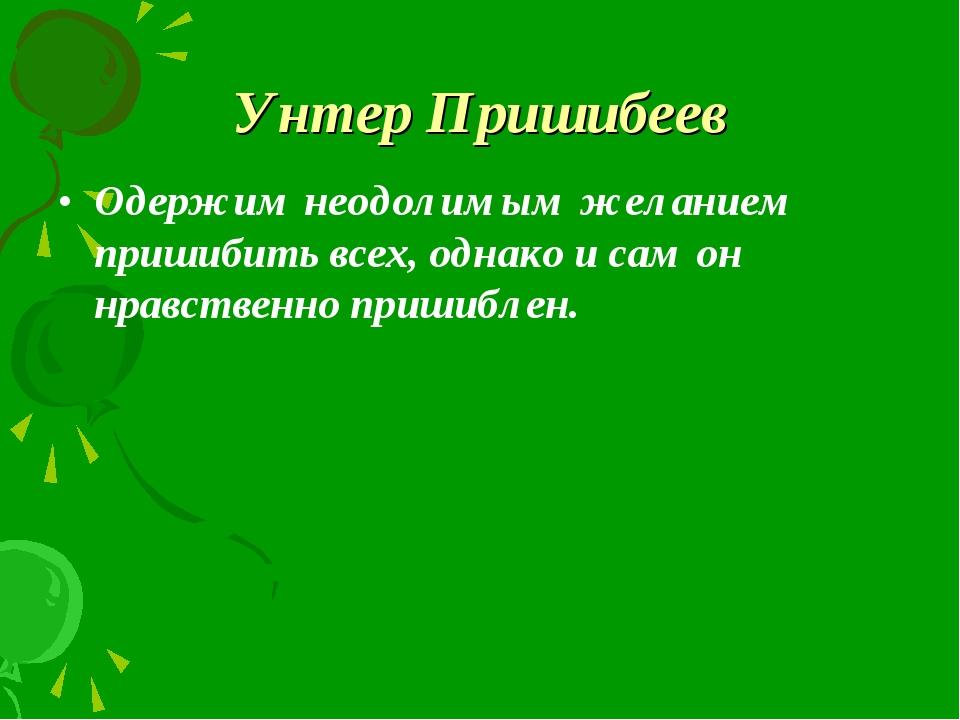 Унтер Пришибеев Одержим неодолимым желанием пришибить всех, однако и сам он н...