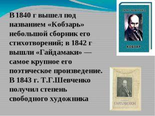 В 1840 г вышел под названием «Кобзарь» небольшой сборник его стихотворений; в