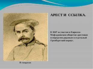 В солдатах АРЕСТ И ССЫЛКА. В 1847 за участие в Кирилло-Мефодиевском обществе