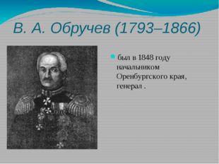 В.А.Обручев (1793–1866) был в 1848 году начальником Оренбургского края, ген