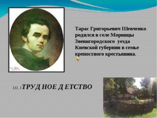 Тарас Григорьевич Шевченко родился в селе Моринцы Звенигородского уезда Киевс