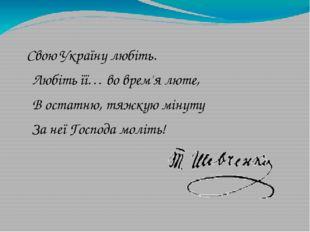 Свою Україну любіть. Любіть її… во врем'я люте, В остатню, тяжкую мінуту За