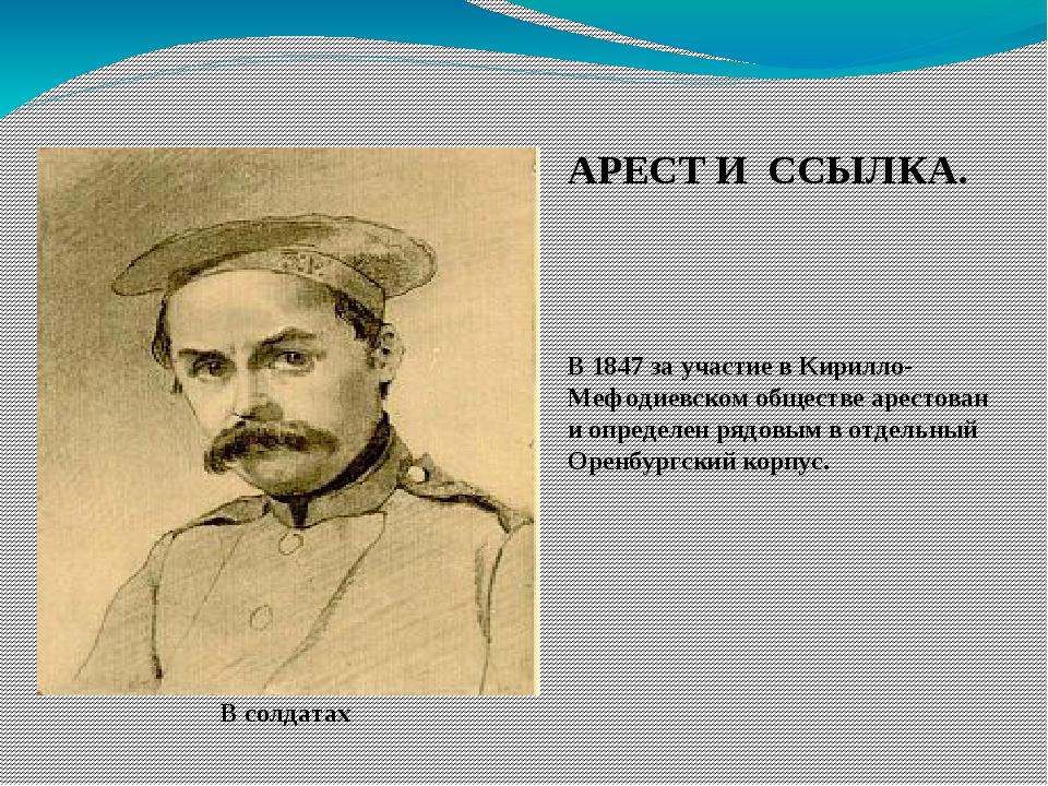 В солдатах АРЕСТ И ССЫЛКА. В 1847 за участие в Кирилло-Мефодиевском обществе...