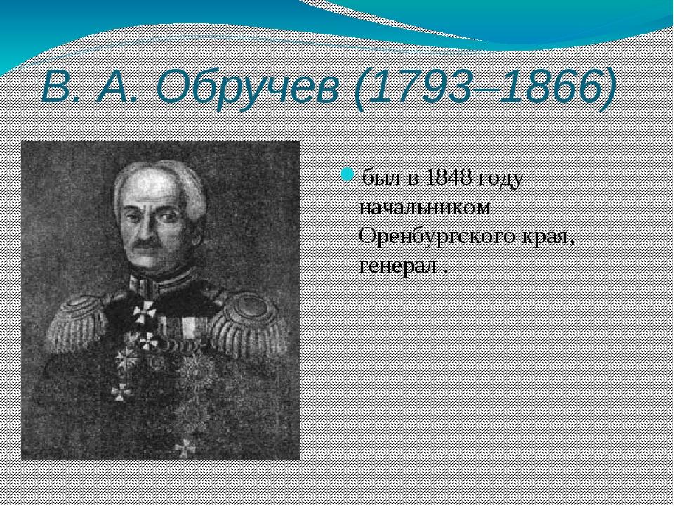 В.А.Обручев (1793–1866) был в 1848 году начальником Оренбургского края, ген...