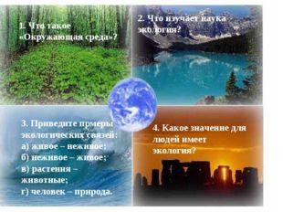 1. Что такое «Окружающая среда»? 2. Что изучает наука экология? 3. Приведите