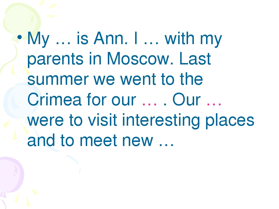My … is Ann. I … with my parents in Moscow. Last summer we went to the Crimea...