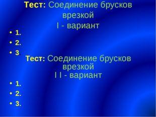 Тест: Соединение брусков врезкой I - вариант 1. 2. 3. Тест: Соединение бруско