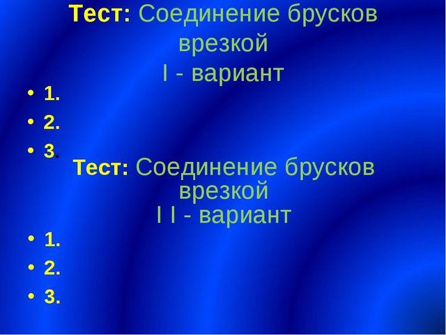 Тест: Соединение брусков врезкой I - вариант 1. 2. 3. Тест: Соединение бруско...