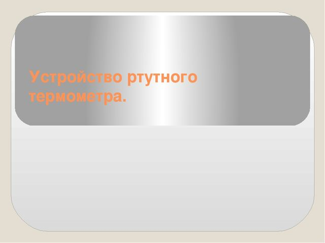 Устройство ртутного термометра.