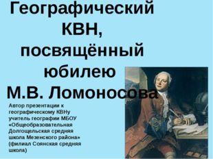Географический КВН, посвящённый юбилею М.В. Ломоносова Автор презентации к ге