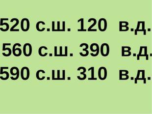 520 с.ш. 120 в.д. 560 с.ш. 390 в.д. 590 с.ш. 310 в.д.