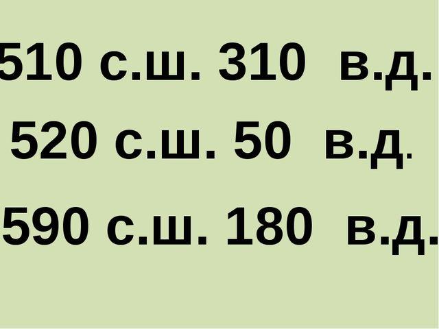 510 с.ш. 310 в.д. 520 с.ш. 50 в.д. 590 с.ш. 180 в.д.