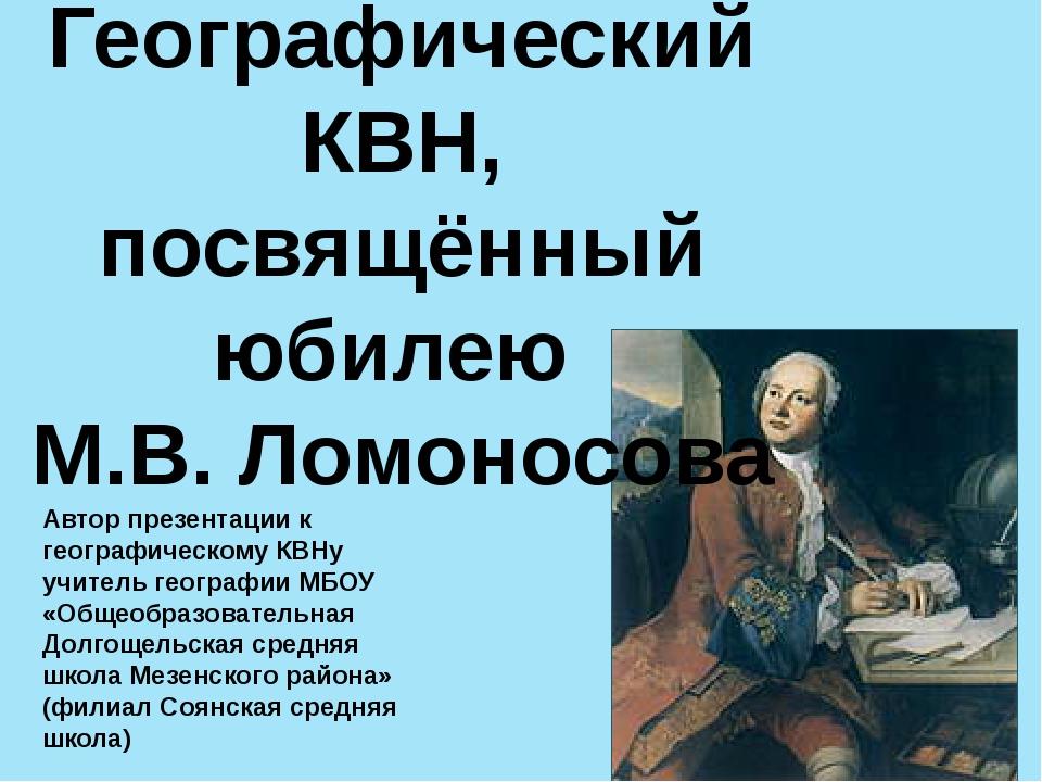 Географический КВН, посвящённый юбилею М.В. Ломоносова Автор презентации к ге...