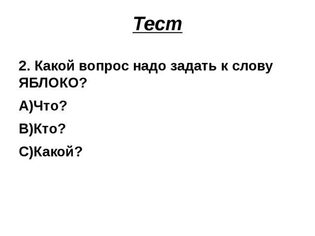 Тест 2. Какой вопрос надо задать к слову ЯБЛОКО? А)Что? В)Кто? С)Какой?