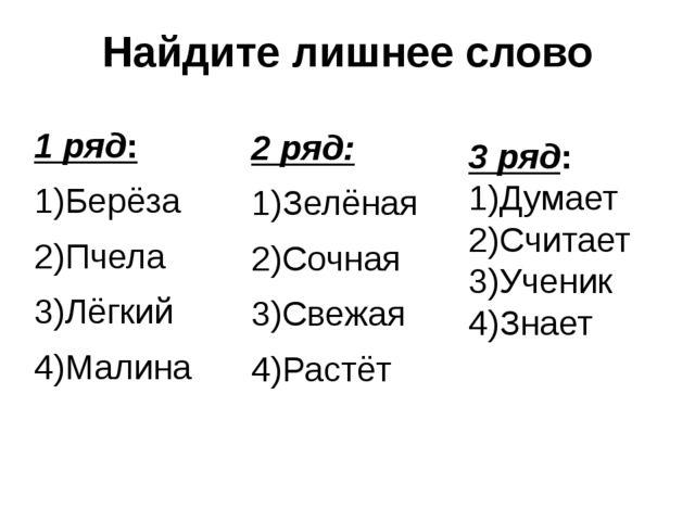 Найдите лишнее слово 1 ряд: 1)Берёза 2)Пчела 3)Лёгкий 4)Малина 2 ряд: 1)Зелён...