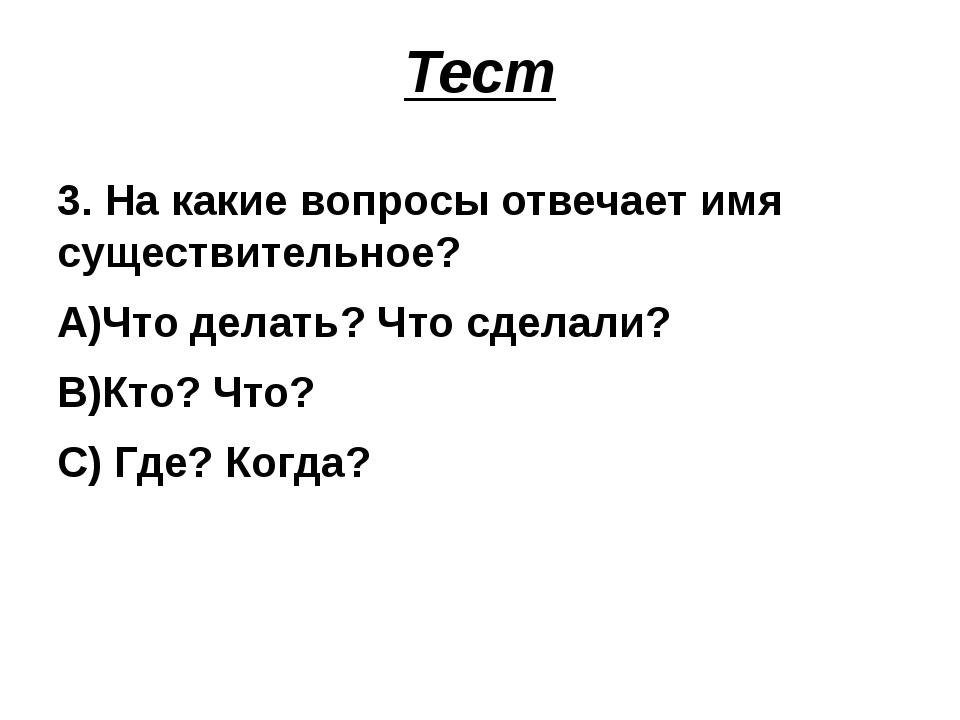 Тест 3. На какие вопросы отвечает имя существительное? А)Что делать? Что сдел...