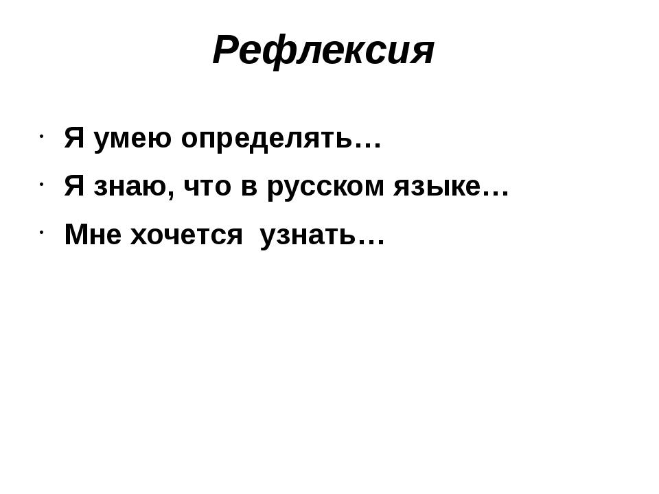 Рефлексия Я умею определять… Я знаю, что в русском языке… Мне хочется узнать…